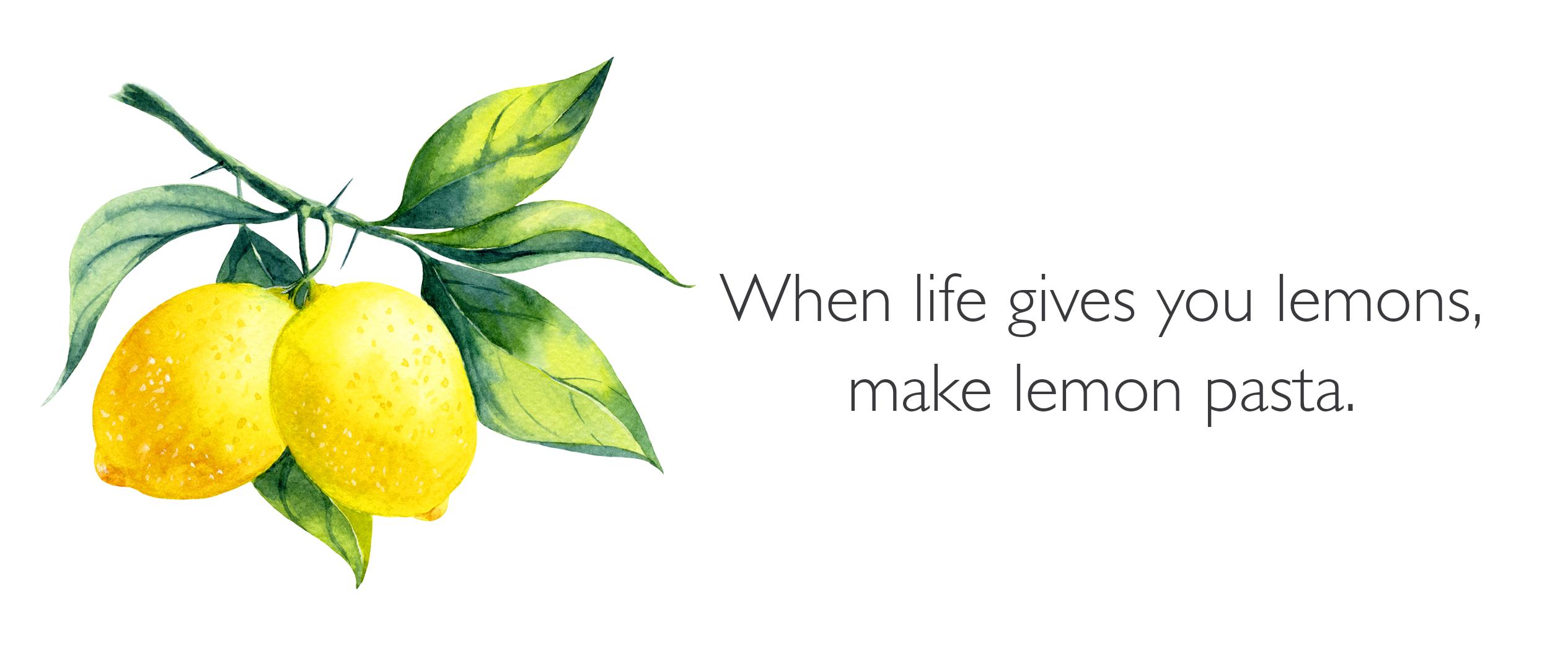 a quote, when life gives you lemons, make lemon pasta